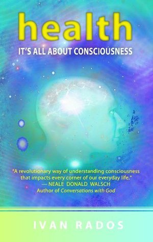Health: Its All About Consciousness  by  Ivan Rados