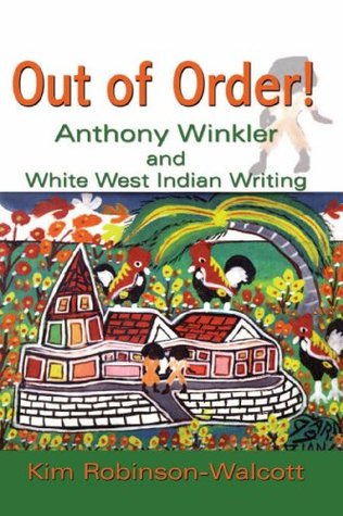 Out of Order! Anthony Winkler and White West Indian Writing Kim Robinson-walcott