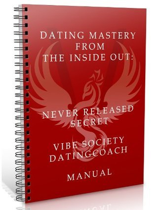 Dating Mastery from the Inside Out: Never Released Secret Vibe Society Dating Manual Marco A