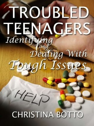 Troubled Teenagers - Identifying and Dealing with Tough Issues  by  Christina Botto