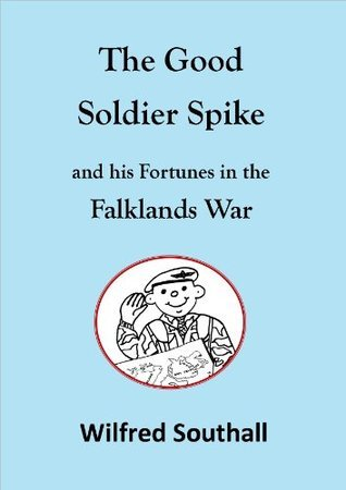 The Good Soldier Spike and his Fortunes in the Falklands War Wilfred Southall