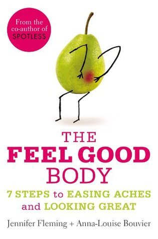 The Feel Good Body: 7 Steps to Easing Aches and Looking Great Anna-Louise Bouvier