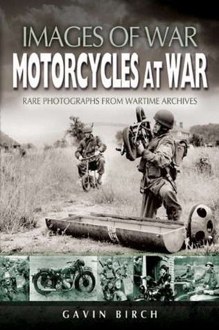 Motorcycles at War: Rare Photographs from Wartime Archives: Images of War, Rare Photographs from Wartime Archives  by  Gavin Birch
