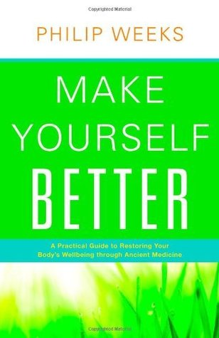 Make Yourself Better: A Practical Guide to Restoring Your Bodys Wellbeing Through Ancient Medicine Philip Weeks