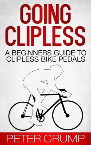Going Clipless. A Beginners Guide to Clipless Bike Pedals  by  Peter Crump