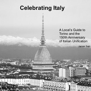 Celebrating Italy: A Locals Guide to Torino and the 150th Anniversary of Italian Unification  by  James Sajo