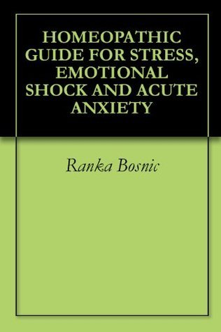 Homeopathic Guide For Stress, Emotional Shock And Acute Anxiety Ranka Bosnic