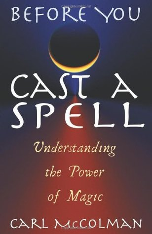 Before You Cast a Spell: Understanding the Power of Magic: Understanding Power Before You Use It  by  Carl McColman