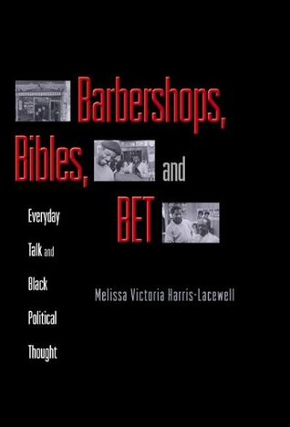 Barbershops, Bibles, and BET: Everyday Talk and Black Political Thought Melissa Victoria Harris-Lacewell