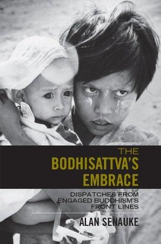 The Bodhisattvas Embrace: Dispatches from Engaged Buddhisms Front Lines Alan Senauke
