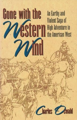 Gone With the Western Wind: An Earthy and Violent Saga of High Adventure in the American West Charles Oswald