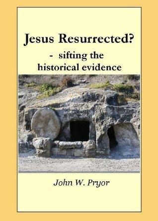 Jesus Resurrected? - sifting the historical evidence John W. Pryor