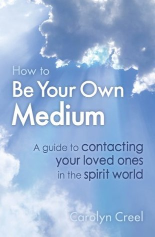 How To Be Your Own Medium: A Guide to Contacting Your Loved Ones in the Spirit World Carolyn Creel