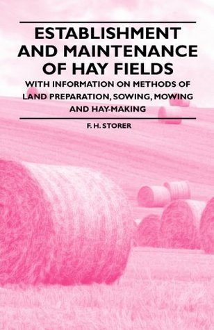 Establishment and Maintenance of Hay Fields - With Information on Methods of Land Preparation, Sowing, Mowing and Hay-making  by  F.H.  Storer
