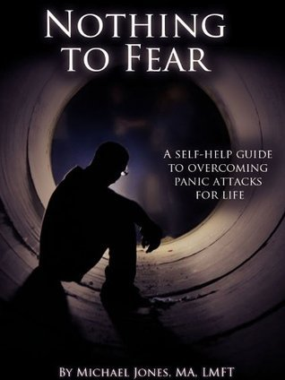 Nothing to Fear: A self-help guide to overcoming panic attacks for life Michael Jones