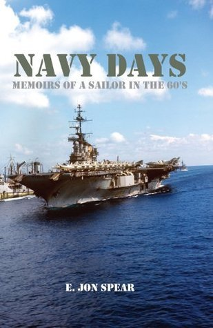 Navy Days Memoirs of a Sailor in the 60s E. Jon Spear