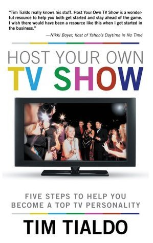 Host Your Own TV Show: Five Steps to Help You Become a Top TV Personality Tim Tialdo