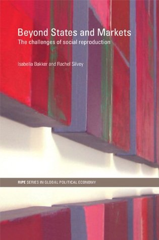 Beyond States and Markets: The Challenges of Social Reproduction (RIPE Series in Global Political Economy) Isabella Bakker
