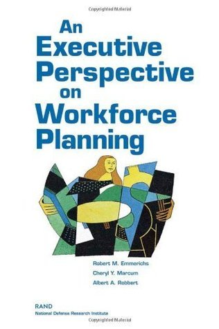 An Executive Perspective on Workforce Planning Robert M. Emmerichs