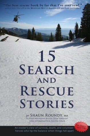15 Search and Rescue Stories: an insiders view on survival, death, and volunteer heroes who tip the balance when things fall apart. Excerpted from 75 SAR Stories.  by  Shaun Roundy