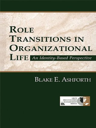 Role Transitions in Organizational Life: An Identity-Based Perspective  by  Blake Ashforth