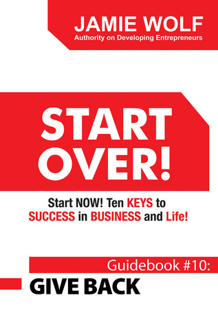 Start Over! Start Now!  Ten Keys to Success in Business and Life!: Guidebook # 10: Give Back  by  Jamie Wolf