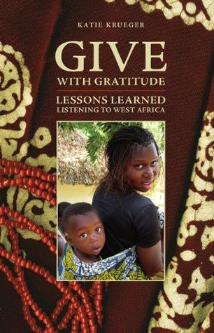 Give with Gratitude: Lessons Learned Listening to West Africa  by  Katie Krueger