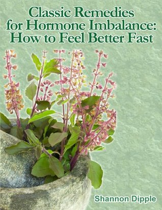 Classic Remedies for Hormone Imbalance:  How to Feel Better Fast  by  Shannon Dipple
