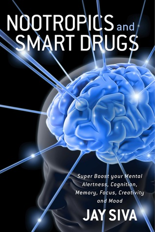 Nootropics and Smart Drugs: Super Boost your Mental Alertness, Cognition, Memory, Focus, Creativity and Mood  by  Jay Siva