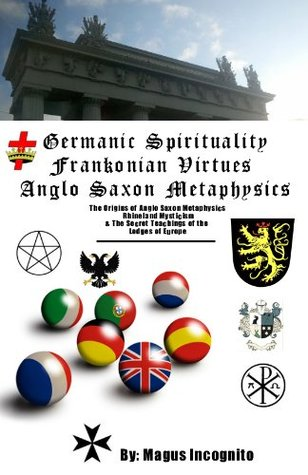 Germanic Spirituality and Frankonian Virtues - The Origins of Anglo Saxon Metaphysics and Rhineland Mysticism  by  Magus Incognito