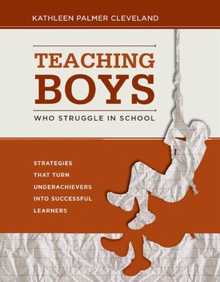 Teaching Boys Who Struggle in School: Strategies That Turn Underachievers Into Successful Learners Kathleen Palmer Cleveland
