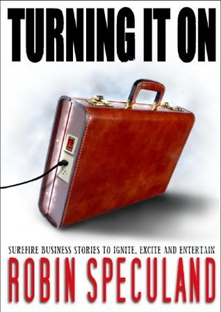 Turning It On: Surefire Business Stories to Ignite, Excite and Entertain Robin Speculand