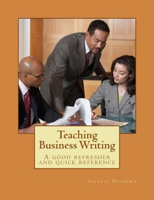 Teaching Business Writing:  A good refresher and quick reference Valerie Hockert