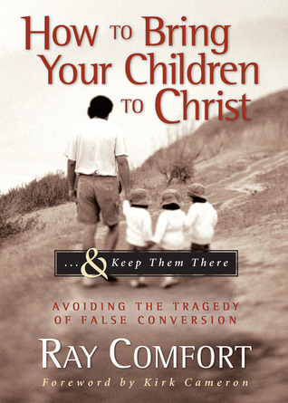 How to Bring Your Children to Christ...& Keep Them There: Avoiding the Tragedy of False Conversion Ray Comfort