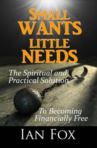 Small Wants Little Needs: The Spiritual and Practical Solution To Becoming Financially Free Ian Fox