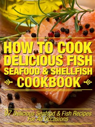 How To Cook Delicious Fish, Seafood & Shellfish Cookbook: 97 Delicious Seafood & Fish Recipes For All Occasions  by  Michael Elkins