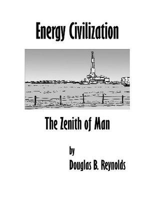 Energy Civilization: The Zenith of Man  by  Douglas B. Reynolds