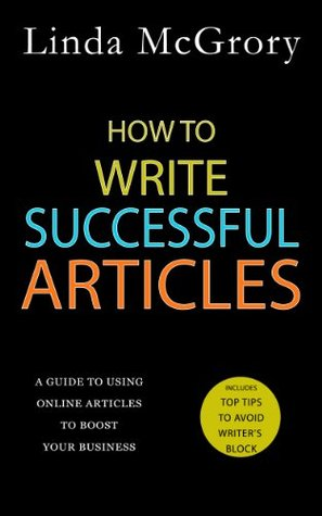 How to Write Successful Articles: A Guide to Using Online Articles to Boost your Business  by  Linda McGrory