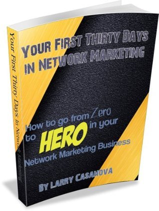 Your First Thirty Days in Network Marketing  How to go from zero to hero in your network marketing business  by  Lawrence Casanova