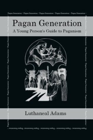 Pagan Generation: A Young Persons Guide to Paganism  by  Luthaneal Adams