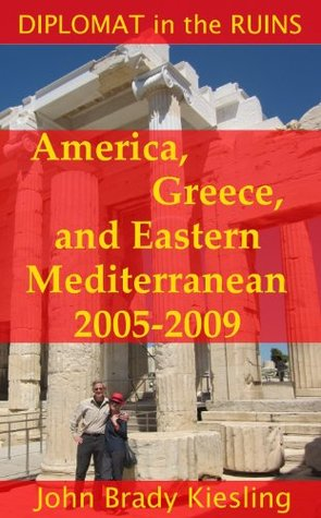 Diplomat in the Ruins: America, Greece, and Eastern Mediterranean 2005-2009  by  John Brady Kiesling