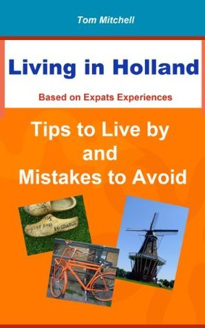 Living in Holland - Tips to live  by  and Mistakes to Avoid by Tom Mitchell