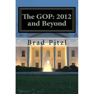 The GOP: 2012 and Beyond  by  Brad Pitzl