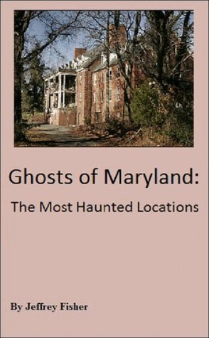Haunted Maryland: The Most Haunted Locations Jeffrey Fisher