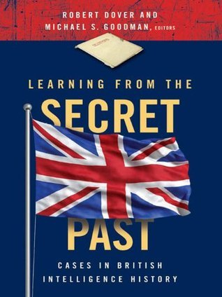 Learning from the Secret Past: Cases in British Intelligence History Robert Dover