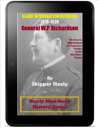 Alllied Intervention In Russia 1918-1920: General W.P. Richardson & His Role In Withdrawal Of The American Troops From Northern Russia (Steely Mini-History Series)  by  Skipper Steely
