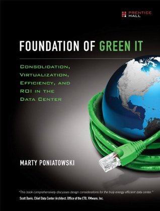 Foundation of Green IT: Consolidation, Virtualization, Efficiency, and ROI in the Data Center  by  Marty Poniatowski