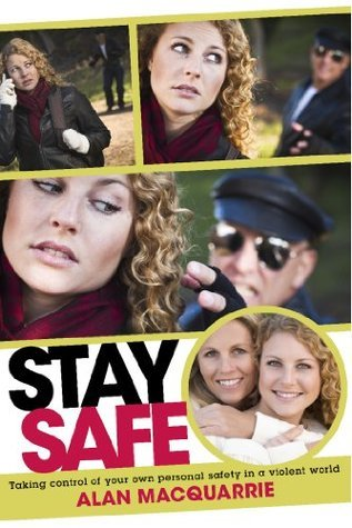 Stay Safe: Taking Control of Your Own Personal Safety in a Violent World Alan MacQuarrie