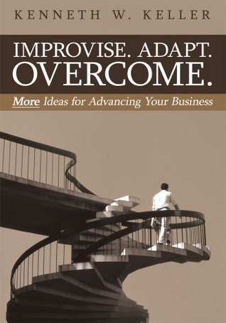 Improvise. Adapt. Overcome.: More Ideas for Advancing Your Business Kenneth W. Keller