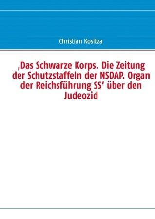 ,Das Schwarze Korps. Die Zeitung der Schutzstaffeln der NSDAP. Organ der Reichsführung SS' über den Judeozid  by  Christian Kositza